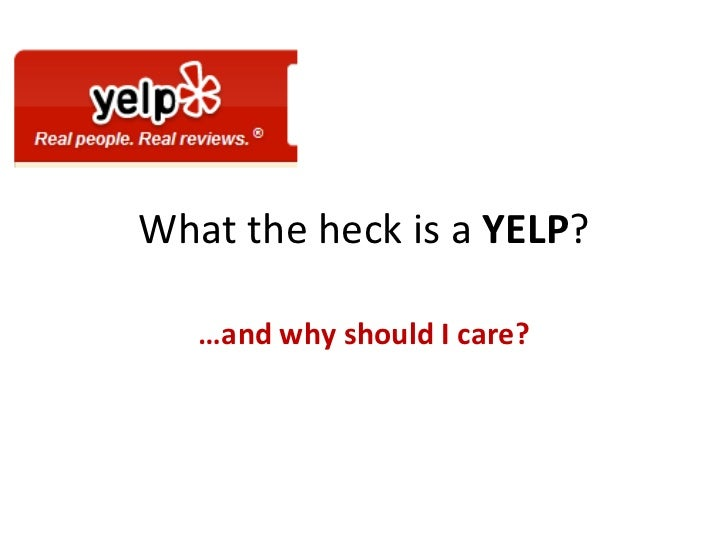 What the heck is a  YELP ? … and why should I care?
