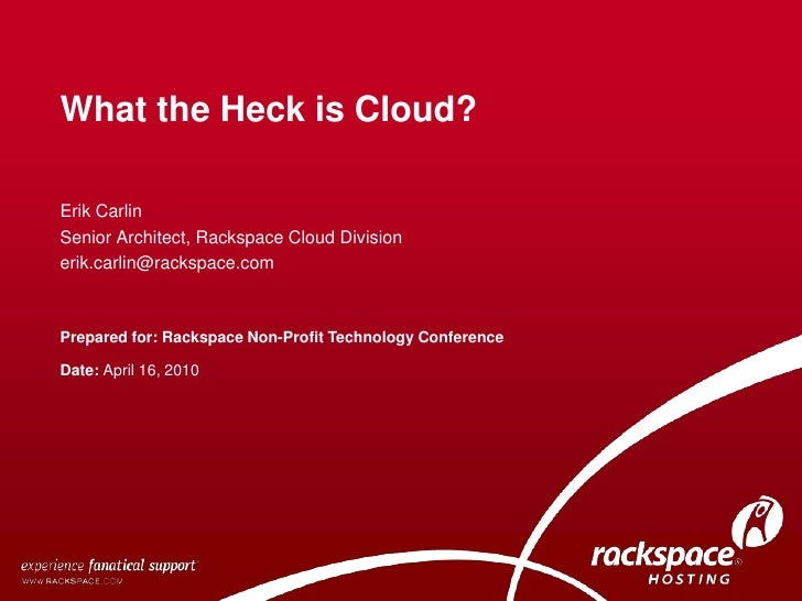 What the Heck is Cloud?<br />Erik Carlin<br />Senior Architect, Rackspace Cloud Division<br />erik.carlin@rackspace.com<br...