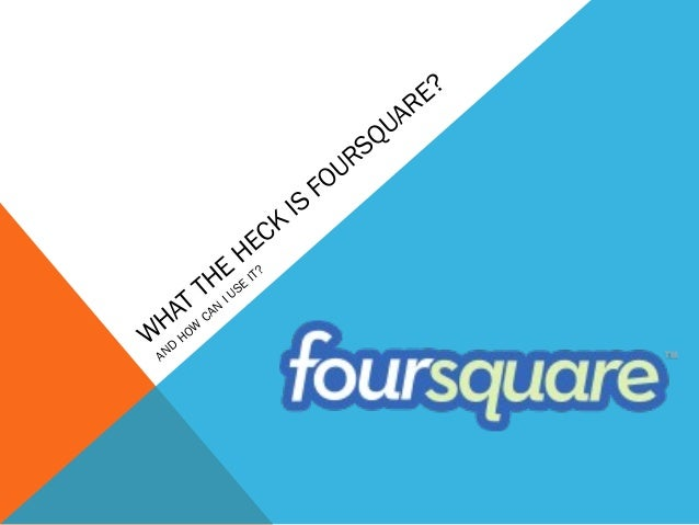 W HAT THE HECK IS FOURSQUARE? AND HOW CAN I USE IT?