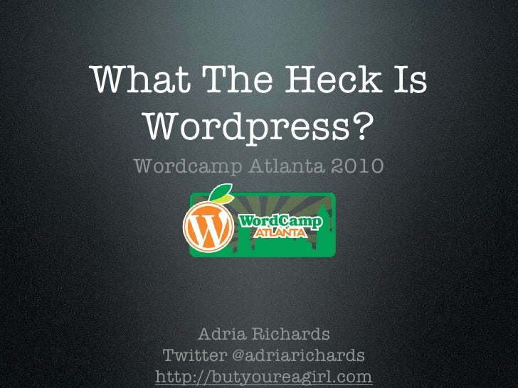 What The Heck Is   Wordpress?   Wordcamp Atlanta 2010             Adria Richards     Twitter @adriarichards    http://buty...