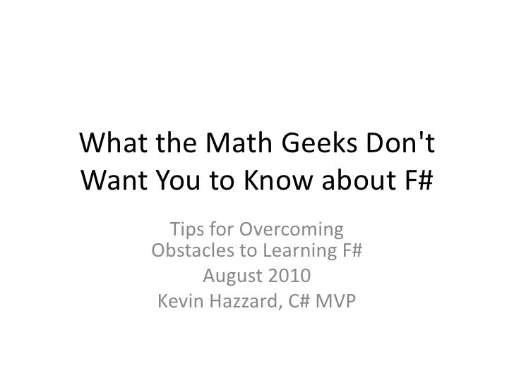 What the Math Geeks Don't Want You to Know about F#<br />Tips for OvercomingObstacles to Learning F#<br />August 2010<br /...