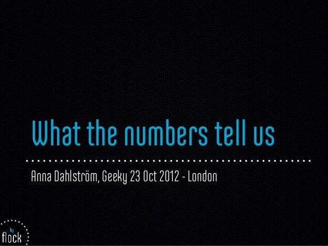 What the numbers tell usAnna Dahlström, Geeky 23 Oct 2012 - London