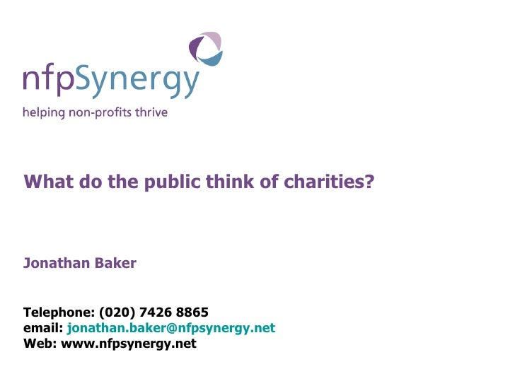 What do the public think of charities? Jonathan Baker Telephone: (020) 7426 8865 email:  [email_address] Web: www.nfpsyner...