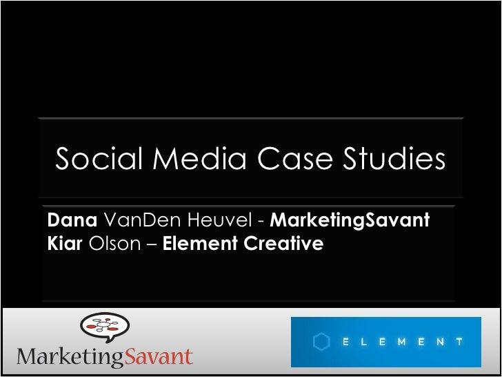 Social Media Case Studies Dana VanDen Heuvel - MarketingSavant Kiar Olson – Element Creative