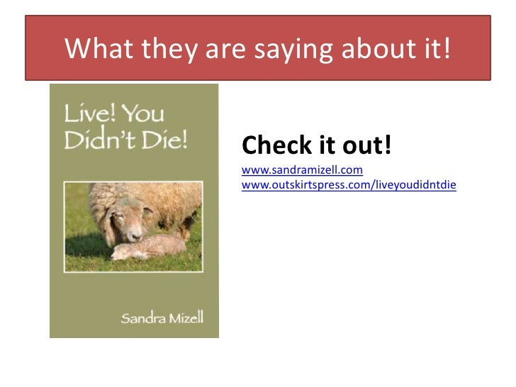 What they are saying about it!<br />Check it out!<br />www.sandramizell.com<br />www.outskirtspress.com/liveyoudidntdie<br />