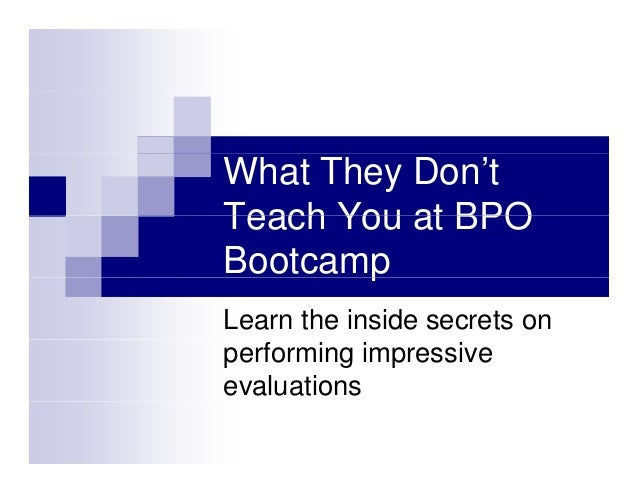 What They Don't Teach You at BPOTeach You at BPO Bootcampp Learn the inside secrets on performing impressive evaluations
