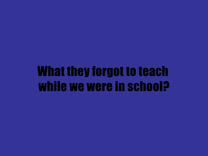 What they forgot to teach  while we were in school?