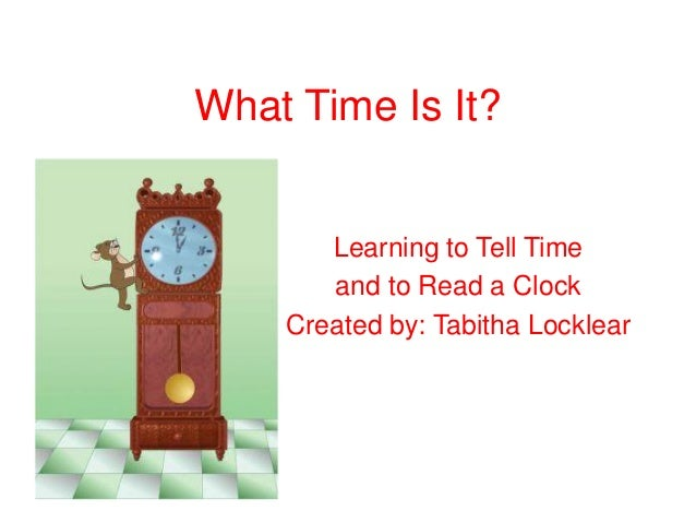 What Time Is It? Learning to Tell Time and to Read a Clock Created by: Tabitha Locklear