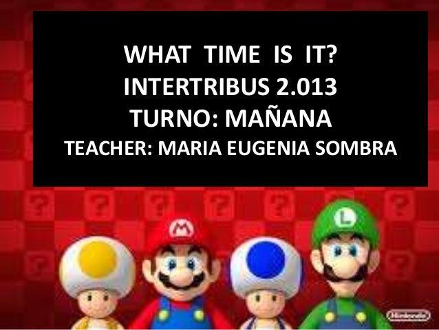 WHAT TIME IS IT? INTERTRIBUS 2.013 TURNO: MAÑANA TEACHER: MARIA EUGENIA SOMBRA