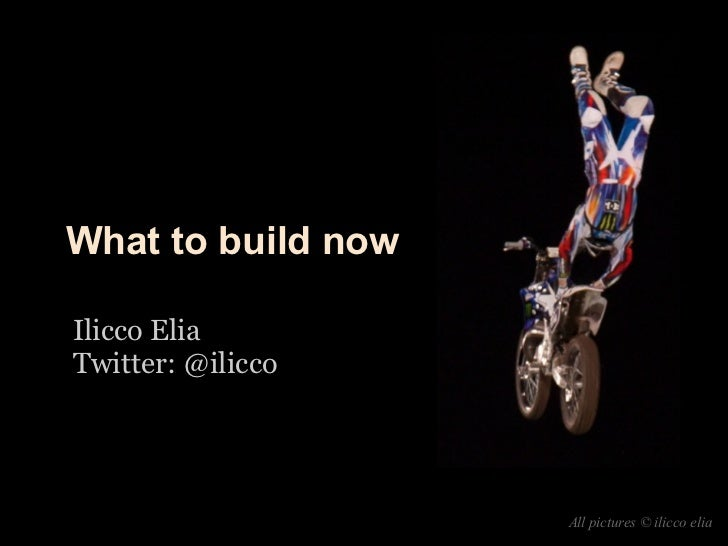 What to build nowIlicco EliaTwitter: @ilicco                    All pictures © ilicco elia