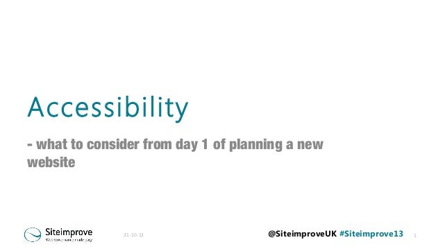 Accessibility - what to consider from day 1 of planning a new website  31-10-13  @SiteimproveUK #Siteimprove13  1