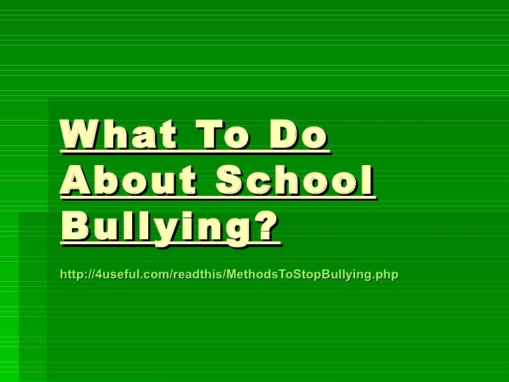 W hat To DoAbout SchoolBull ying ?http://4useful.com/readthis/MethodsToStopBullying.php