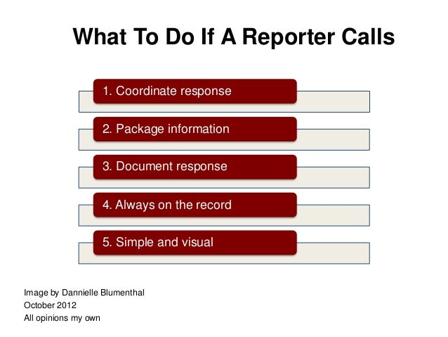 What To Do If A Reporter Calls                  1. Coordinate response                  2. Package information            ...