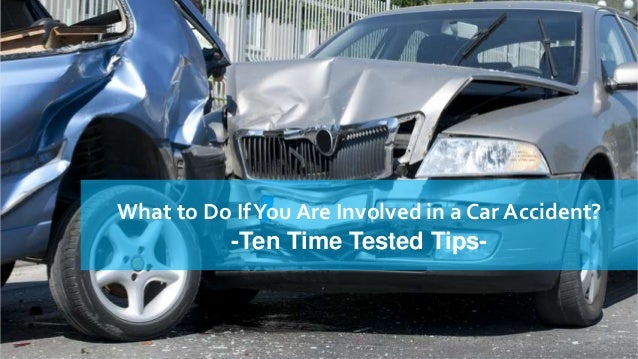 What to Do If You Are Involved in a Car Accident? -Ten Time Tested Tips-