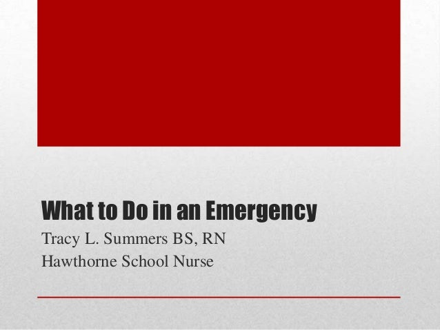 What to Do in an Emergency Tracy L. Summers BS, RN Hawthorne School Nurse