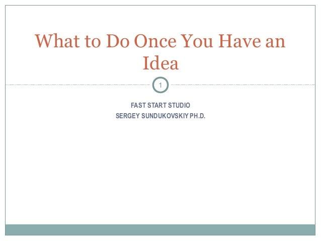What to Do Once You Have an            Idea                   1            FAST START STUDIO        SERGEY SUNDUKOVSKIY PH...