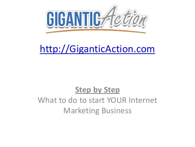 http://GiganticAction.com Step by Step What to do to start YOUR Internet Marketing Business