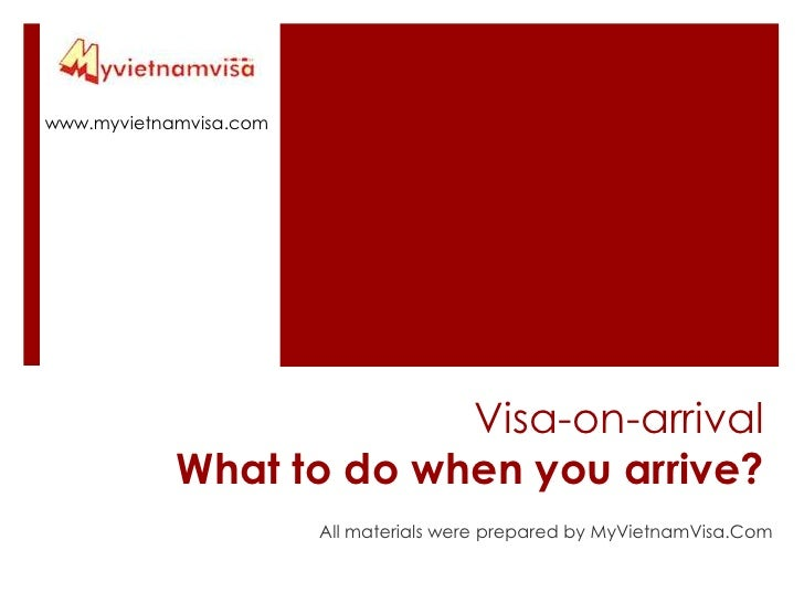 www.myvietnamvisa.com<br />Visa-on-arrival What to do when you arrive? <br />All materials were prepared by MyVietnamVisa....
