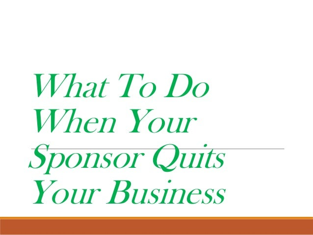 What to do when your sponsor quits your business