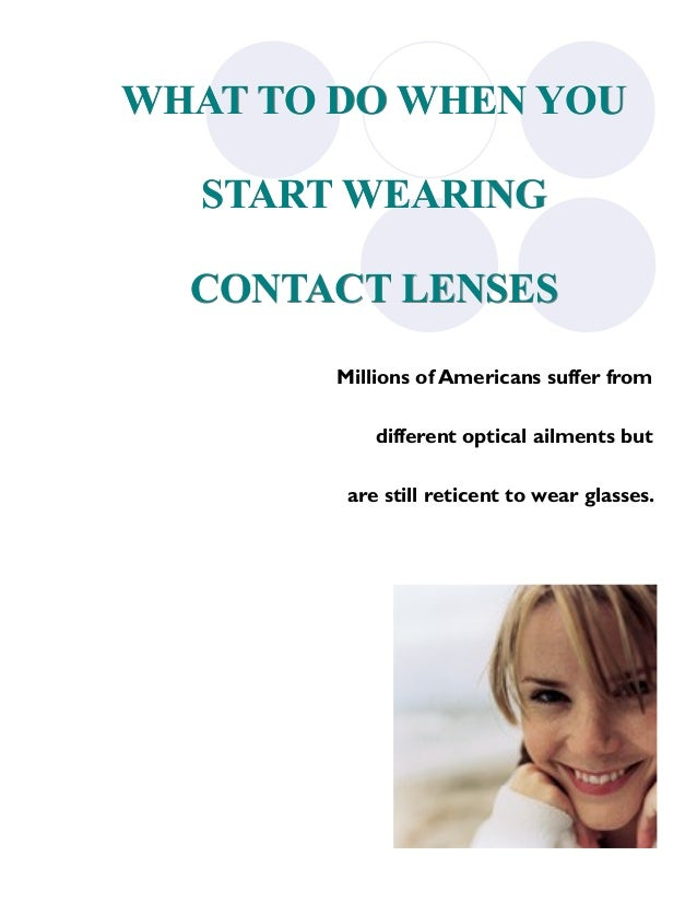 WHAT TO DO WHEN YOU    START WEARING    CONTACT LENSES          Millions of Americans suffer from              different o...