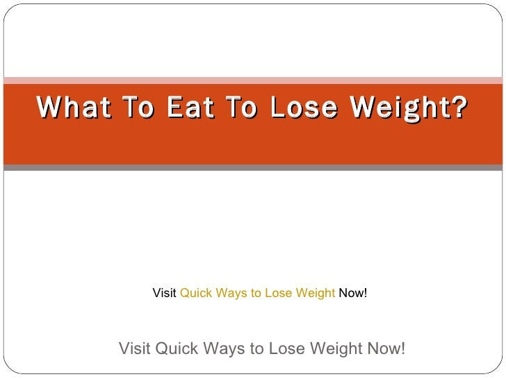 What To Eat To Lose Weight? Visit Quick Ways to Lose Weight Now!