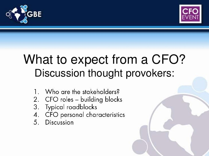 What to expect from a CFO?Discussion thought provokers:<br />Who are the stakeholders?<br />CFO roles – building blocks<br...