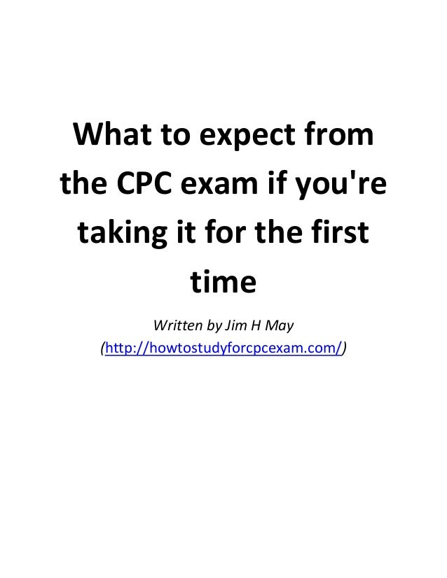 What to expect from the CPC exam if you're taking it for the first time Written by Jim H May (http://howtostudyforcpcexam....