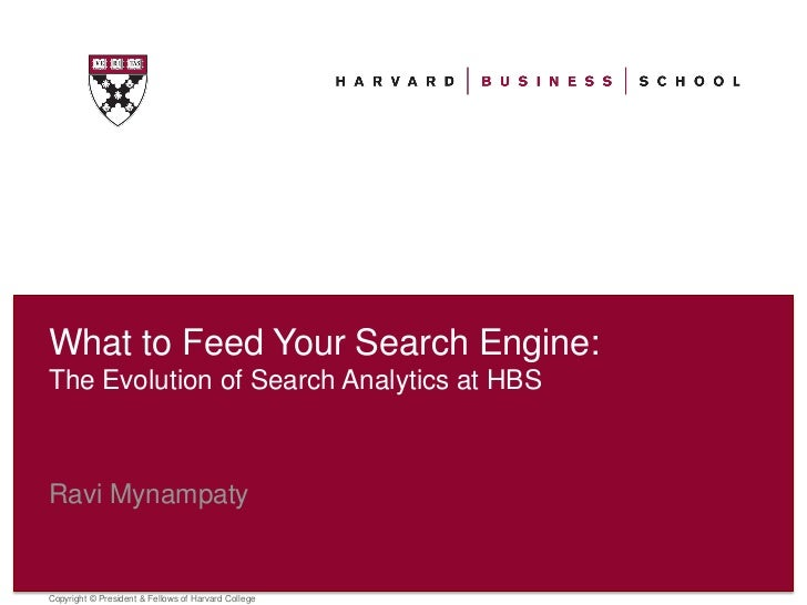 What to Feed Your Search Engine:The Evolution of Search Analytics at HBSRavi MynampatyCopyright © President & Fellows of H...