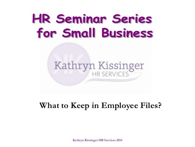 What to Keep in Employee Files?  Kathryn Kissinger HR Services 2014