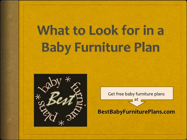 What to Look for in aBaby Furniture Plan<br />Get free baby furniture plans<br />at<br />BestBabyFurniturePlans.com<br />