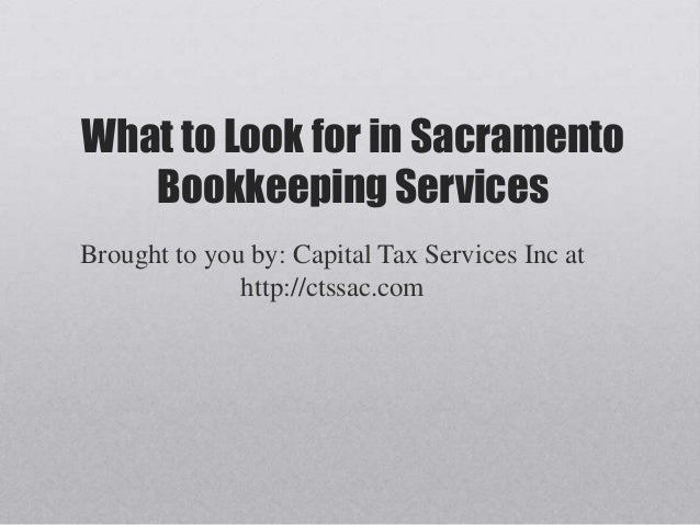 What to Look for in Sacramento   Bookkeeping ServicesBrought to you by: Capital Tax Services Inc at              http://ct...
