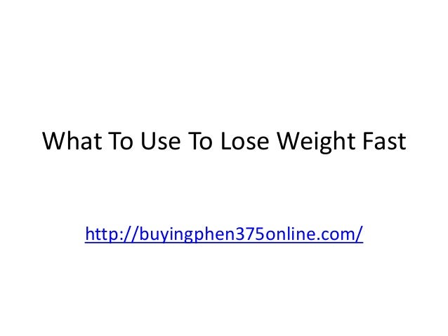 What To Use To Lose Weight Fast  http://buyingphen375online.com/
