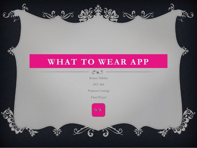 WHAT TO WEAR APP       Bianca Pelletier          FIT 100      Professor Canning        Final Project