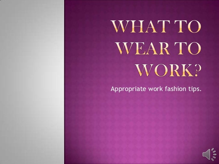Appropriate work fashion tips.