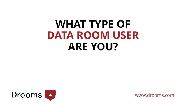 WHAT TYPE OF DATA ROOM USER ARE YOU? www.drooms.com