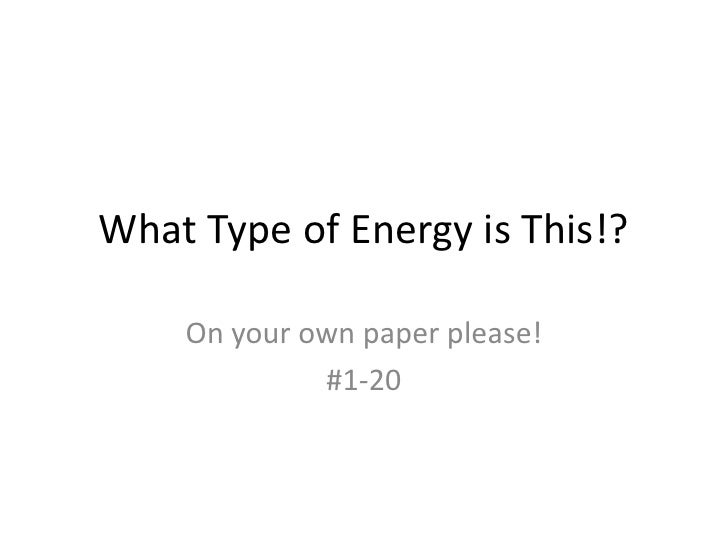 What Type of Energy is This!?<br />On your own paper please!<br />#1-20<br />