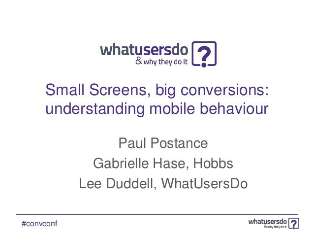 Small Screens, big conversions:     understanding mobile behaviour                 Paul Postance              Gabrielle Ha...