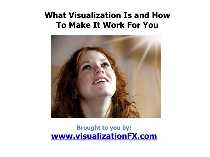 What Visualization Is and How To Make It Work For You<br />Brought to you by: www.visualizationFX.com<br />