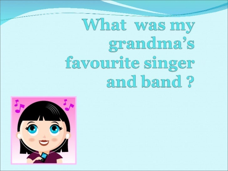 What  was my grandma s favourite singer and band