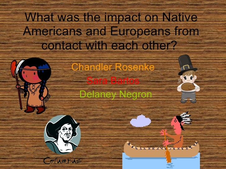 the effects on europeans and native americans towards each other At the beginning of the 1830s, nearly 125,000 native americans lived on millions of acres of land in georgia, tennessee, alabama, north carolina and florida–land their ancestors had occupied and.