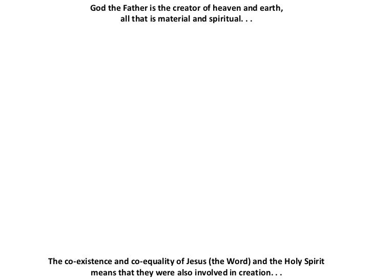 God the Father is the creator of heaven and earth,                 all that is material and spiritual. . .The co-existence...