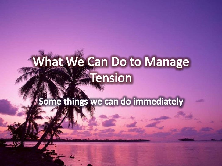 What We Can Do to Manage Tension <br />Some things we can do immediately<br />