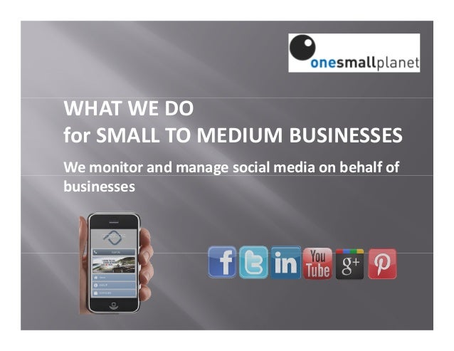 WHAT WE DO for SMALL TO MEDIUM BUSINESSES We monitor and manage social media on behalf of businesses