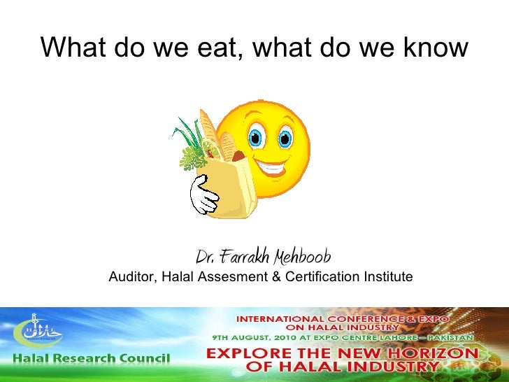 What do we eat, what do we know Dr. Farrakh Mehboob Auditor, Halal Assesment & Certification Institute