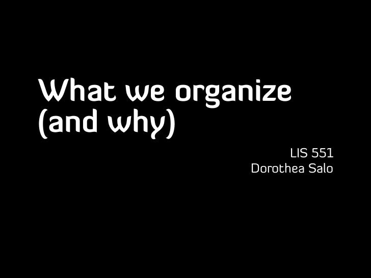 What we organize(and why)                   LIS 551             Dorothea Salo