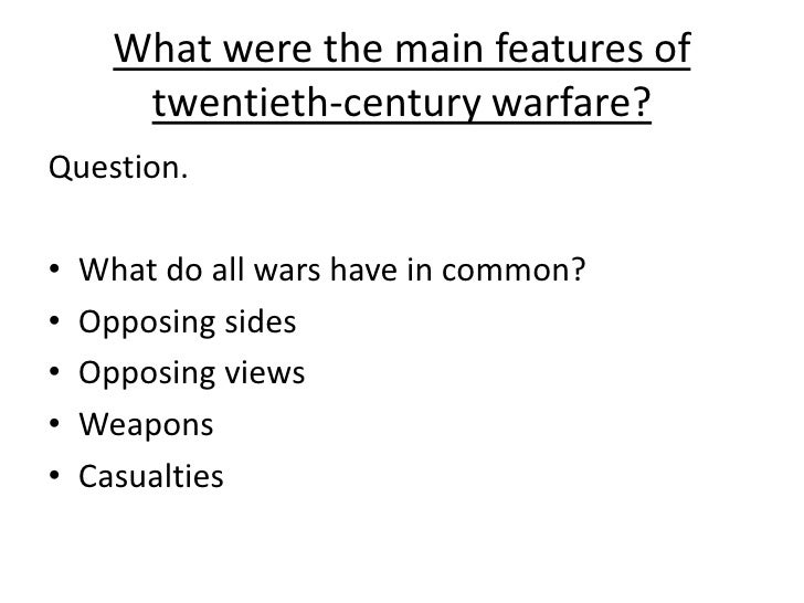 What were the main features of        twentieth-century warfare? Question.  •   What do all wars have in common? •   Oppos...