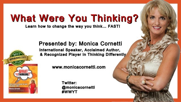 What Were You Thinking?What Were You Thinking? Learn how to change the way you think… FAST! Twitter: @monicacornetti #WWYT...
