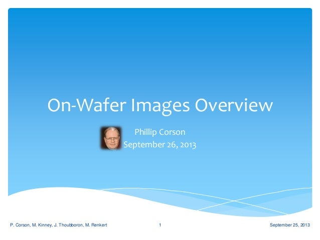 On-Wafer Images Overview Phillip Corson September 26, 2013 September 25, 2013P. Corson, M. Kinney, J. Thoubboron, M. Renke...