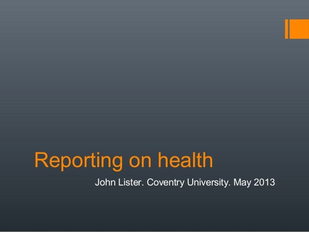 Reporting on healthJohn Lister. Coventry University. May 2013
