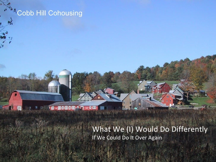 Cobb Hill Cohousing What We (I) Would Do Differently If We Could Do It Over Again